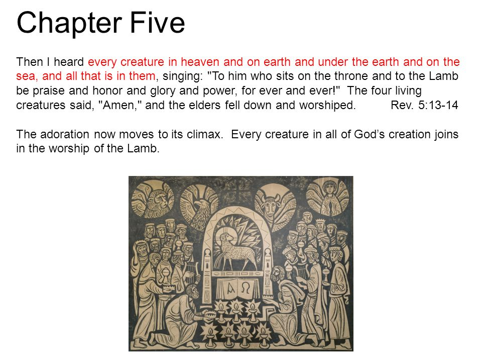 Chapter Five Then I heard every creature in heaven and on earth and under the earth and on the sea, and all that is in them, singing: To him who sits on the throne and to the Lamb be praise and honor and glory and power, for ever and ever! The four living creatures said, Amen, and the elders fell down and worshiped.