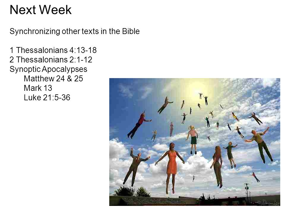Next Week Synchronizing other texts in the Bible 1 Thessalonians 4:13-18 2 Thessalonians 2:1-12 Synoptic Apocalypses Matthew 24 & 25 Mark 13 Luke 21:5-36