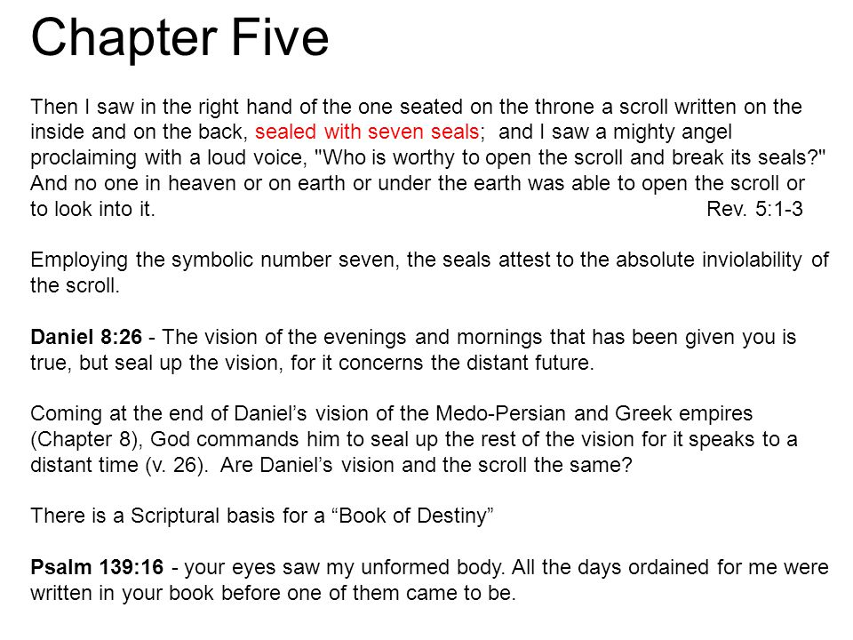 Chapter Five Then I saw in the right hand of the one seated on the throne a scroll written on the inside and on the back, sealed with seven seals; and I saw a mighty angel proclaiming with a loud voice, Who is worthy to open the scroll and break its seals And no one in heaven or on earth or under the earth was able to open the scroll or to look into it.