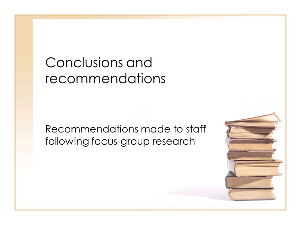 Conclusions and recommendations Recommendations made to staff following focus group research
