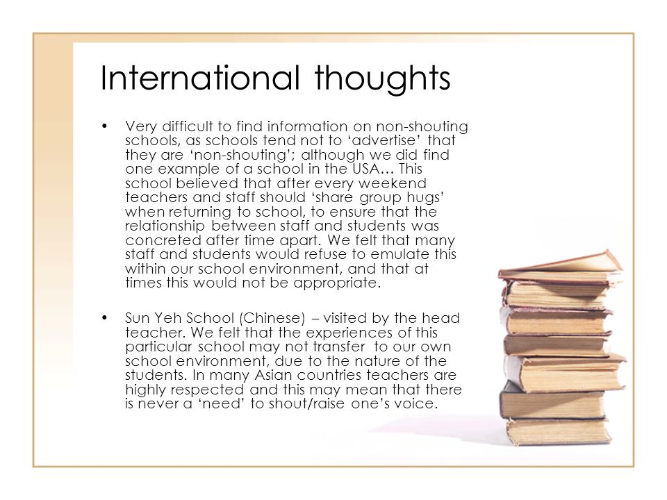 International thoughts Very difficult to find information on non-shouting schools, as schools tend not to 'advertise' that they are 'non-shouting'; although we did find one example of a school in the USA… This school believed that after every weekend teachers and staff should 'share group hugs' when returning to school, to ensure that the relationship between staff and students was concreted after time apart.