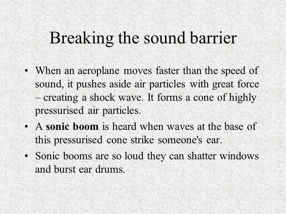 Breaking the sound barrier When an aeroplane moves faster than the speed of sound, it pushes aside air particles with great force – creating a shock wave.