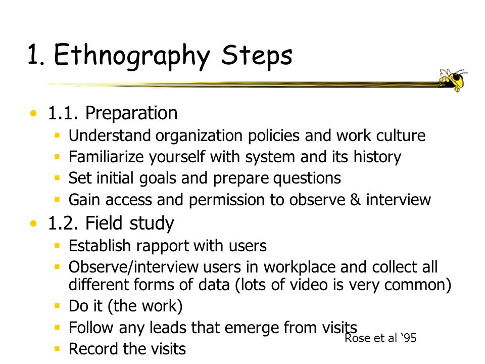 Rose et al '95 1. Ethnography Steps 1.1. Preparation  Understand organization policies and work culture  Familiarize yourself with system and its hi