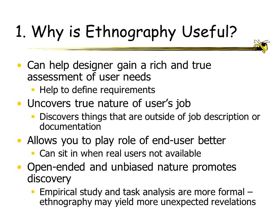 1. Why is Ethnography Useful? Can help designer gain a rich and true assessment of user needs  Help to define requirements Uncovers true nature of us