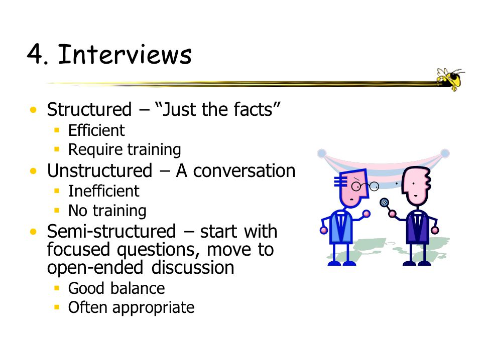 "4. Interviews Structured – ""Just the facts""  Efficient  Require training Unstructured – A conversation  Inefficient  No training Semi-structured –"