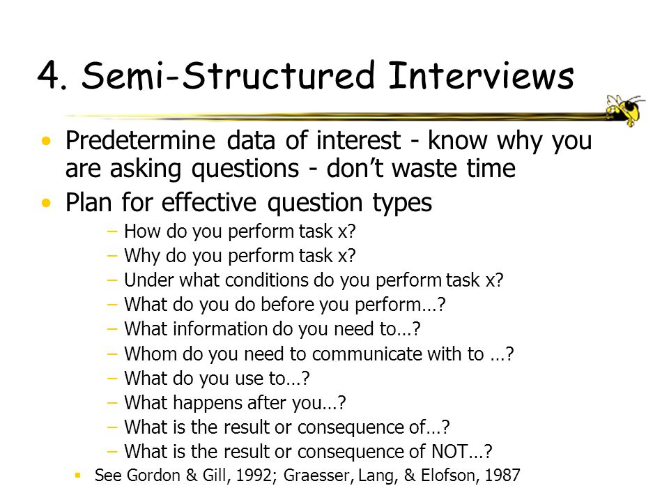 4. Semi-Structured Interviews Predetermine data of interest - know why you are asking questions - don't waste time Plan for effective question types –