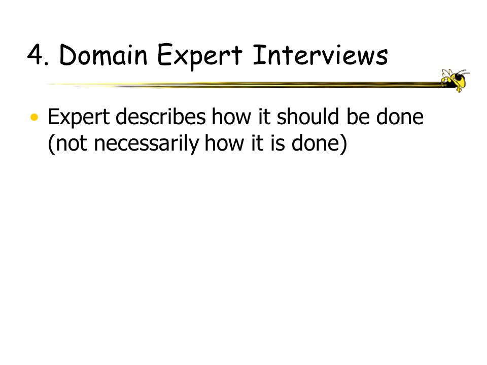 4. Domain Expert Interviews Expert describes how it should be done (not necessarily how it is done)