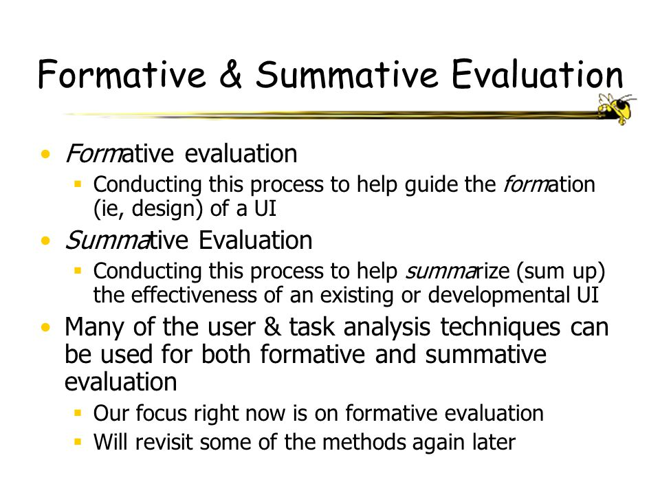 Formative & Summative Evaluation Formative evaluation  Conducting this process to help guide the formation (ie, design) of a UI Summative Evaluation
