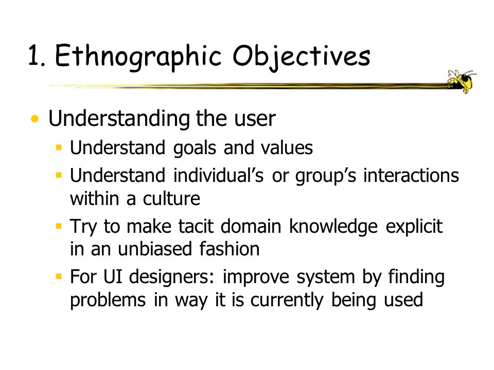 1. Ethnographic Objectives Understanding the user  Understand goals and values  Understand individual's or group's interactions within a culture  T