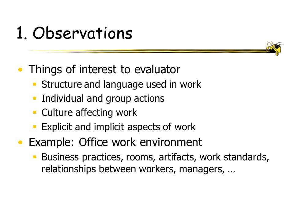 1. Observations Things of interest to evaluator  Structure and language used in work  Individual and group actions  Culture affecting work  Explic