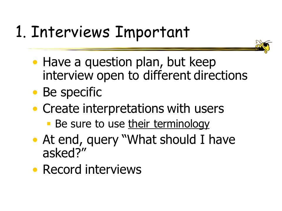 1. Interviews Important Have a question plan, but keep interview open to different directions Be specific Create interpretations with users  Be sure