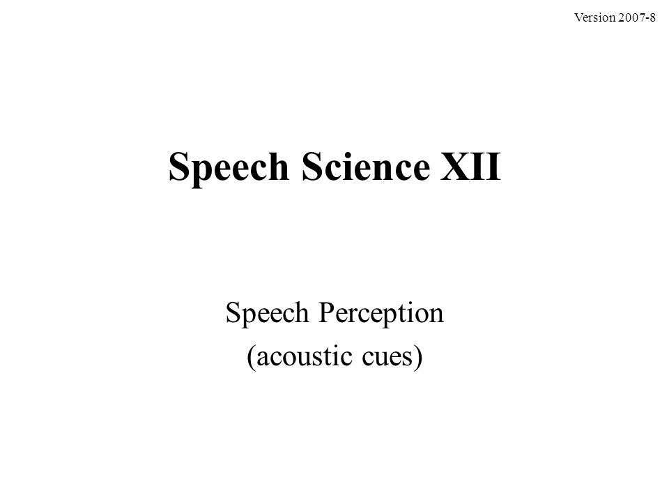 Speech Science XII Speech Perception (acoustic cues) Version