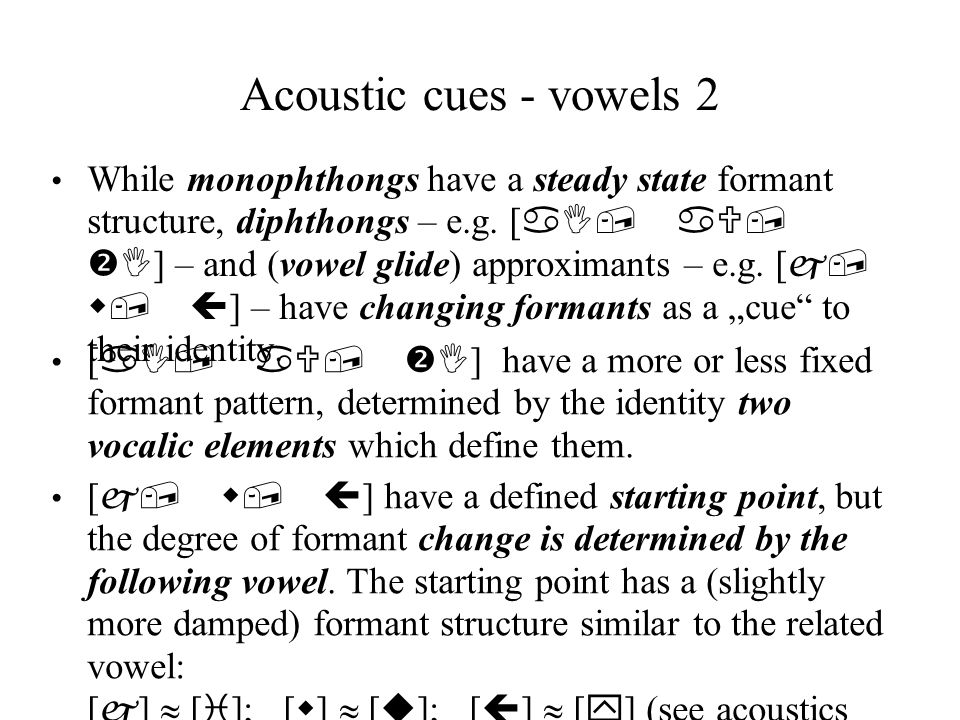 Acoustic cues - vowels 2 While monophthongs have a steady state formant structure, diphthongs – e.g.