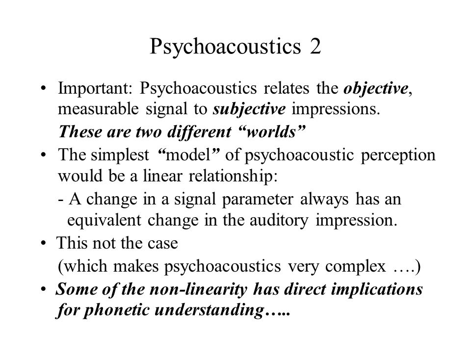 Psychoacoustics 2 Important: Psychoacoustics relates the objective, measurable signal to subjective impressions.