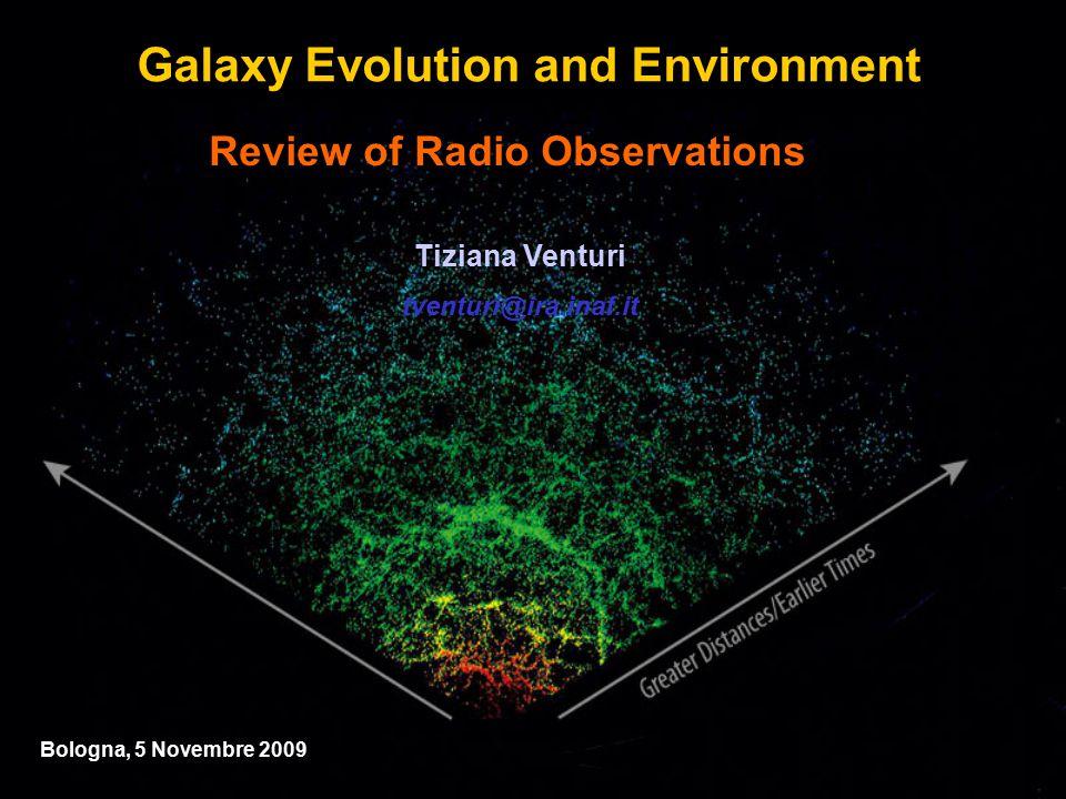 Review of Radio Observations Tiziana Venturi tventuri@ira.inaf.it Bologna, 5 Novembre 2009 Galaxy Evolution and Environment