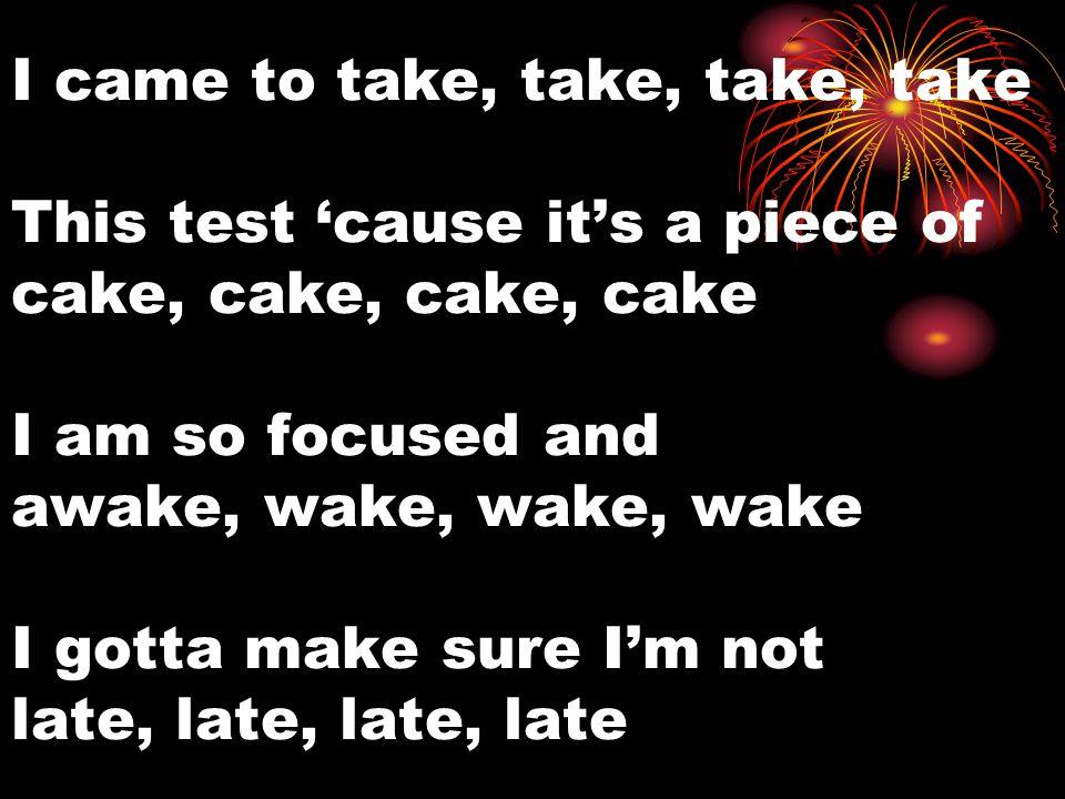 I came to take, take, take, take This test 'cause it's a piece of cake, cake, cake, cake I am so focused and awake, wake, wake, wake I gotta make sure