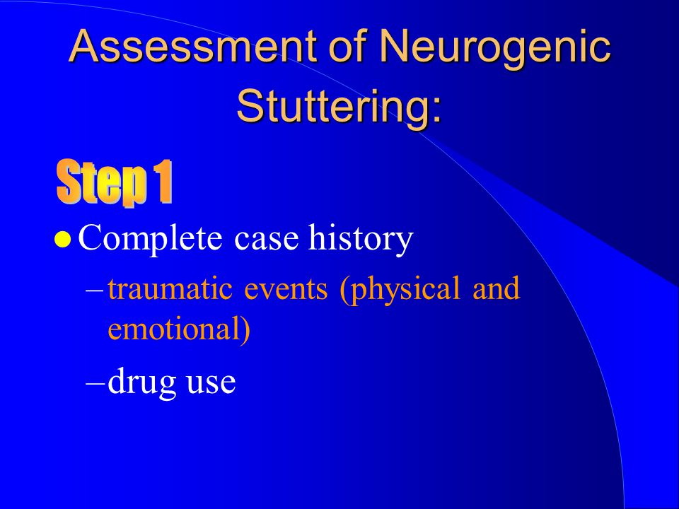 l Complete case history –traumatic events (physical and emotional) –drug use Assessment of Neurogenic Stuttering: