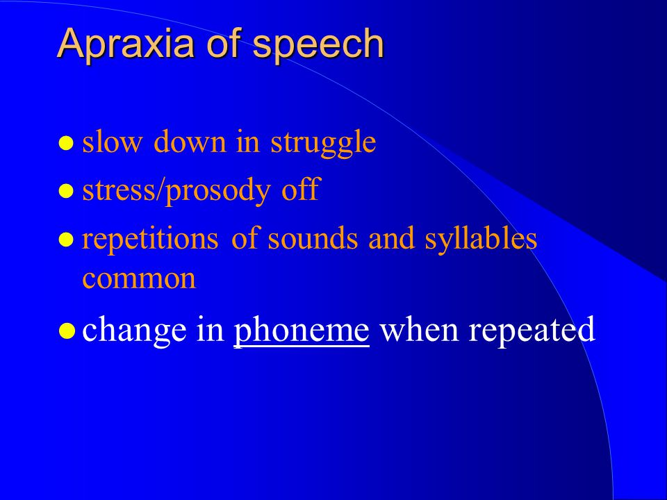 l slow down in struggle l stress/prosody off l repetitions of sounds and syllables common l change in phoneme when repeated Apraxia of speech