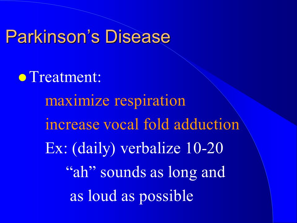 "l Treatment: maximize respiration increase vocal fold adduction Ex: (daily) verbalize 10-20 ""ah"" sounds as long and as loud as possible Parkinson's Di"