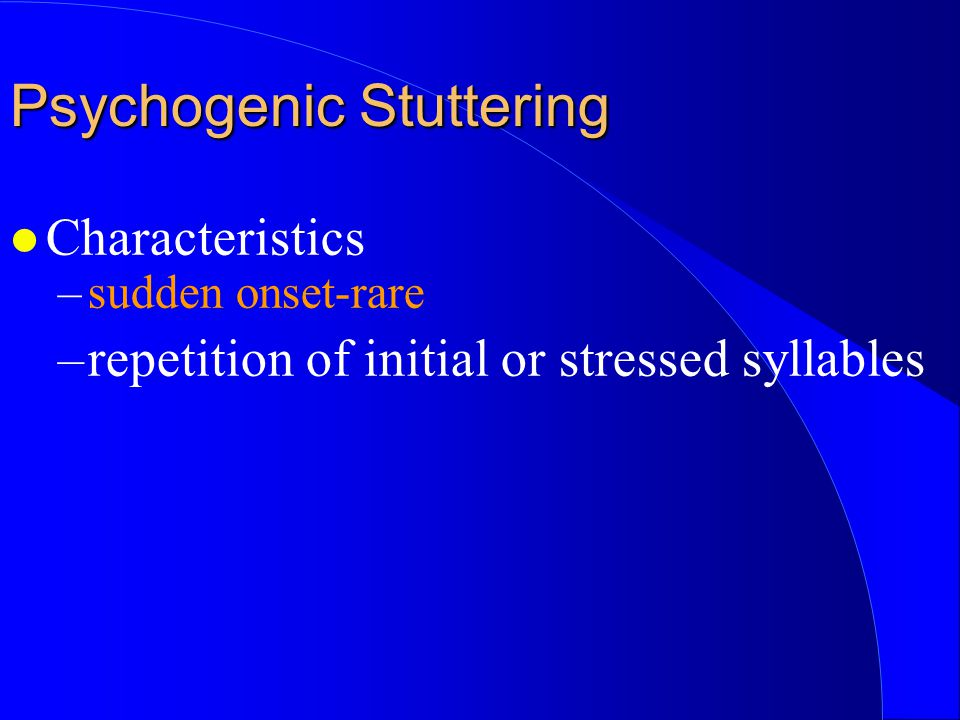l Characteristics –sudden onset-rare –repetition of initial or stressed syllables Psychogenic Stuttering