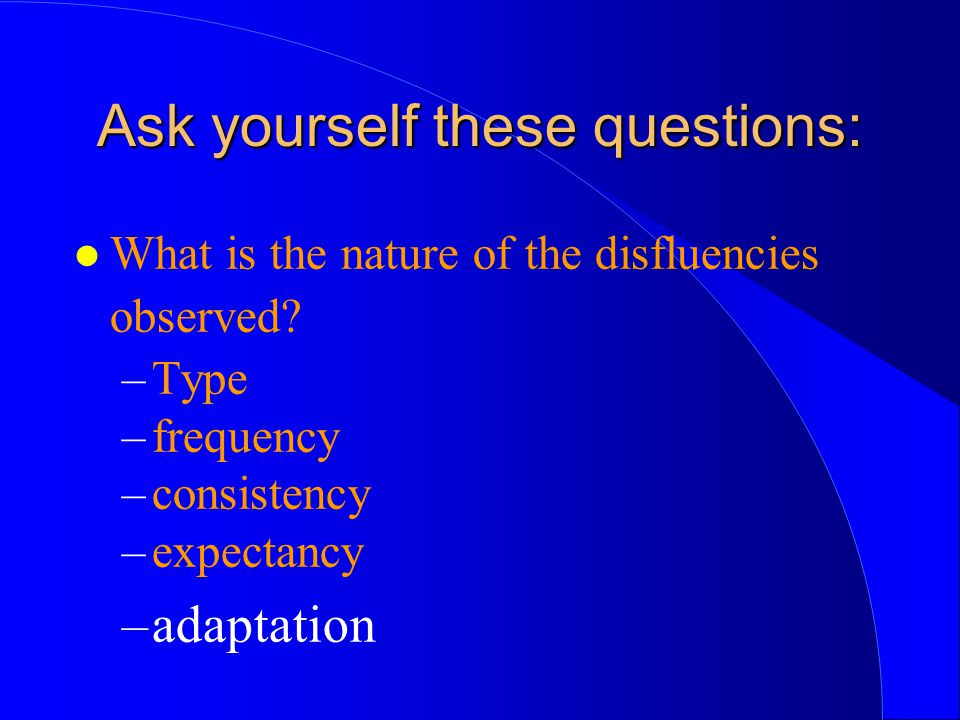 l What is the nature of the disfluencies observed? –Type –frequency –consistency –expectancy –adaptation Ask yourself these questions:
