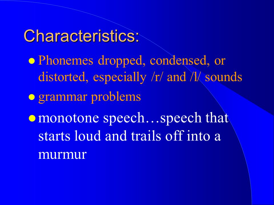 l Phonemes dropped, condensed, or distorted, especially /r/ and /l/ sounds l grammar problems l monotone speech…speech that starts loud and trails off