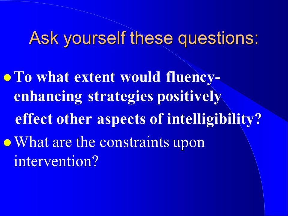 l To what extent would fluency- enhancing strategies positively effect other aspects of intelligibility? l What are the constraints upon intervention?