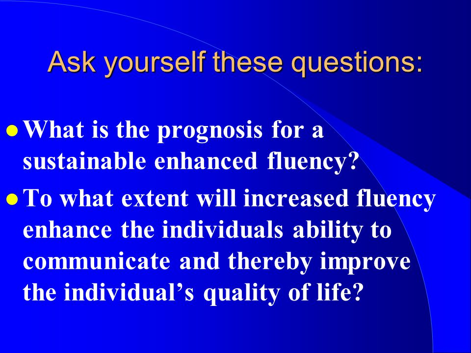 l What is the prognosis for a sustainable enhanced fluency? l To what extent will increased fluency enhance the individuals ability to communicate and