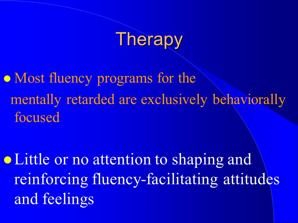 l Most fluency programs for the mentally retarded are exclusively behaviorally focused l Little or no attention to shaping and reinforcing fluency-fac