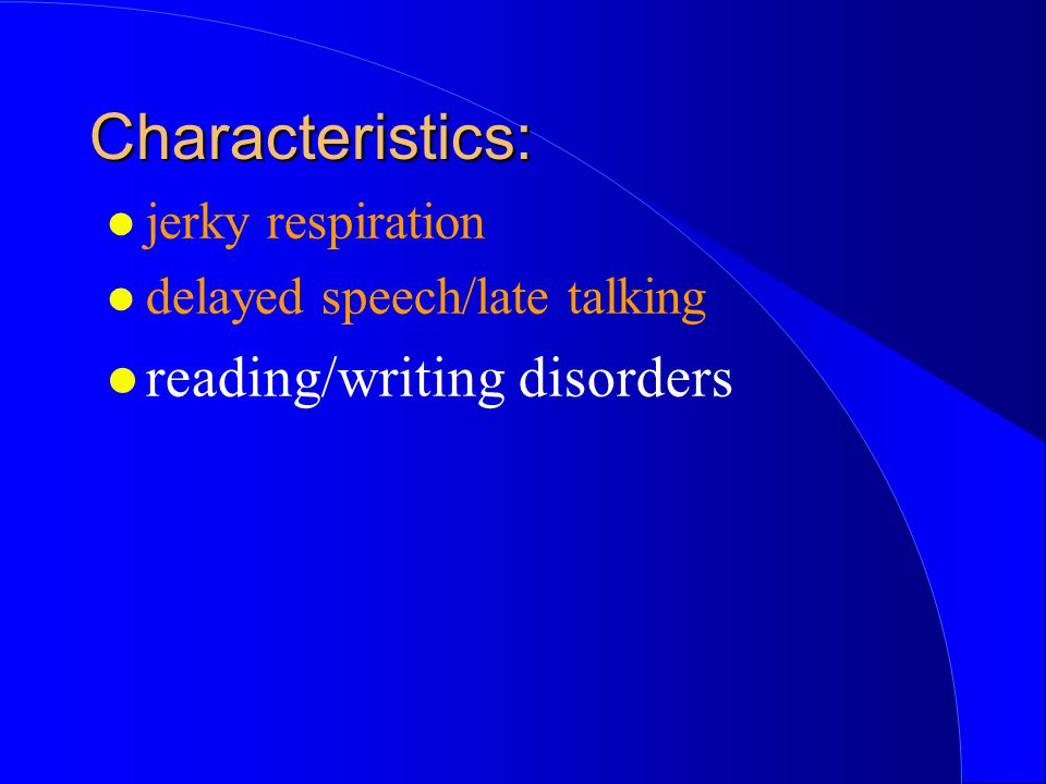 l jerky respiration l delayed speech/late talking l reading/writing disorders Characteristics: