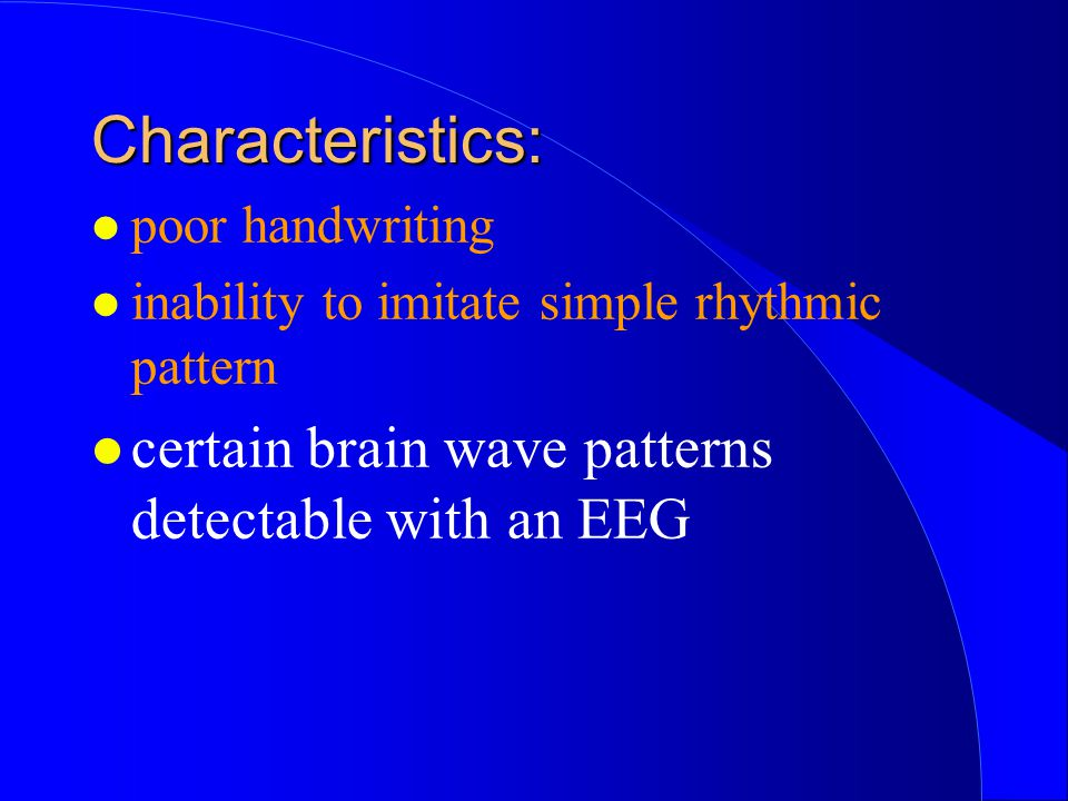 l poor handwriting l inability to imitate simple rhythmic pattern l certain brain wave patterns detectable with an EEG Characteristics: