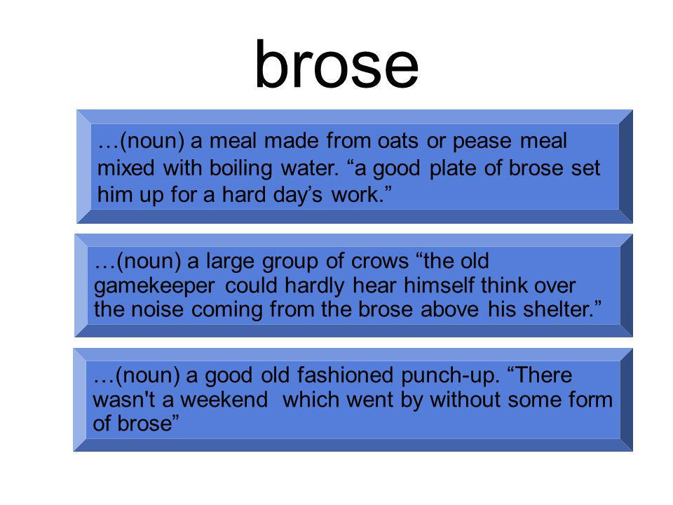 brose …(noun) a meal made from oats or pease meal mixed with boiling water.