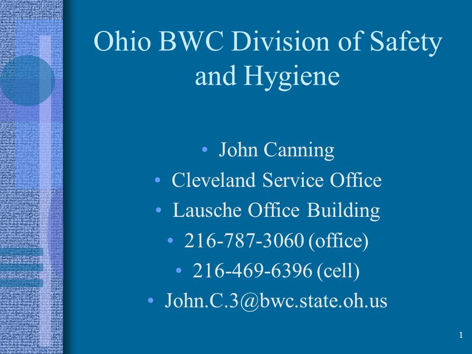 Ohio BWC Division of Safety and Hygiene John Canning Cleveland Service Office Lausche Office Building 216-787-3060 (office) 216-469-6396 (cell) John.C.3@bwc.state.oh.us 1