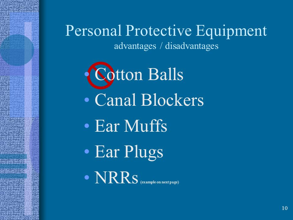 Personal Protective Equipment advantages / disadvantages Cotton Balls Canal Blockers Ear Muffs Ear Plugs NRRs (example on next page) 10
