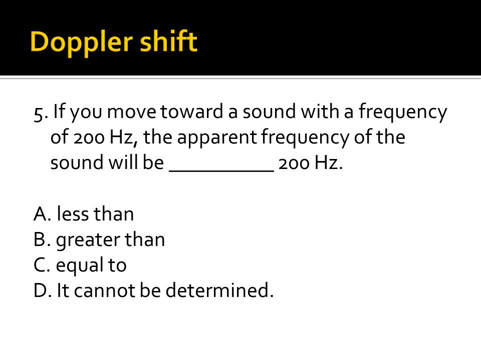 5. If you move toward a sound with a frequency of 200 Hz, the apparent frequency of the sound will be __________ 200 Hz. A. less than B. greater than