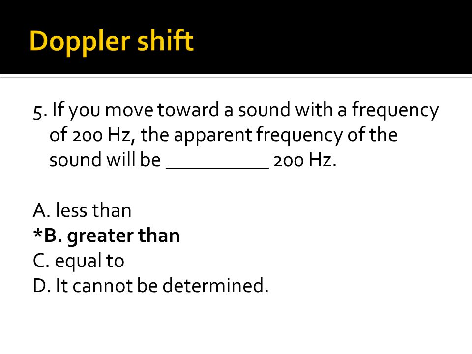 5. If you move toward a sound with a frequency of 200 Hz, the apparent frequency of the sound will be __________ 200 Hz. A. less than *B. greater than