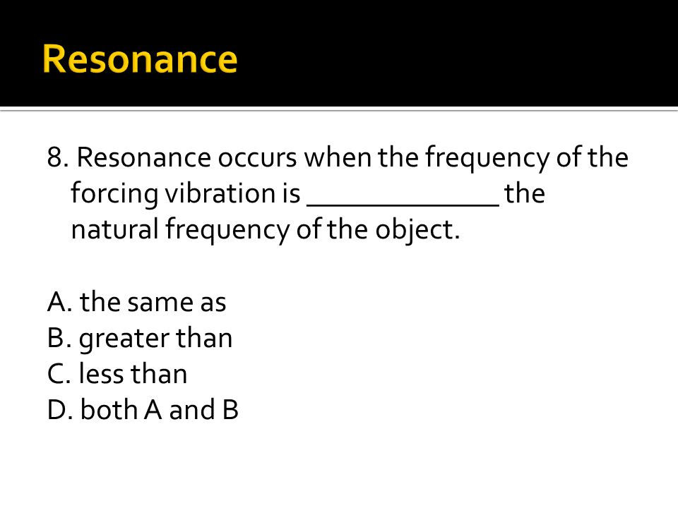 8. Resonance occurs when the frequency of the forcing vibration is _____________ the natural frequency of the object. A. the same as B. greater than C