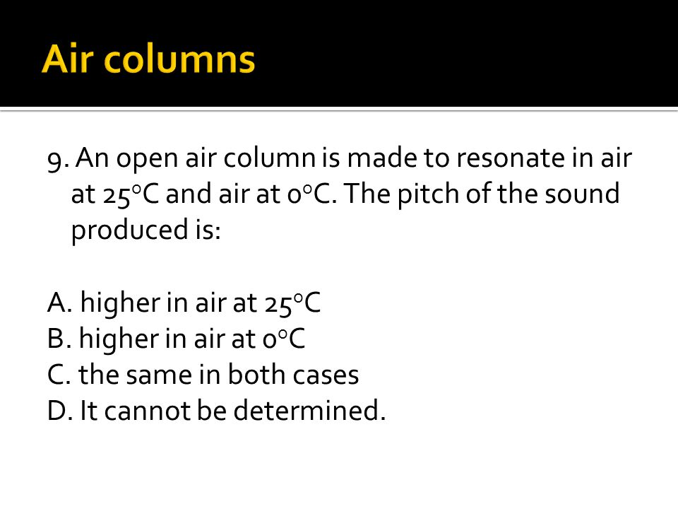 9. An open air column is made to resonate in air at 25 o C and air at 0 o C. The pitch of the sound produced is: A. higher in air at 25 o C B. higher