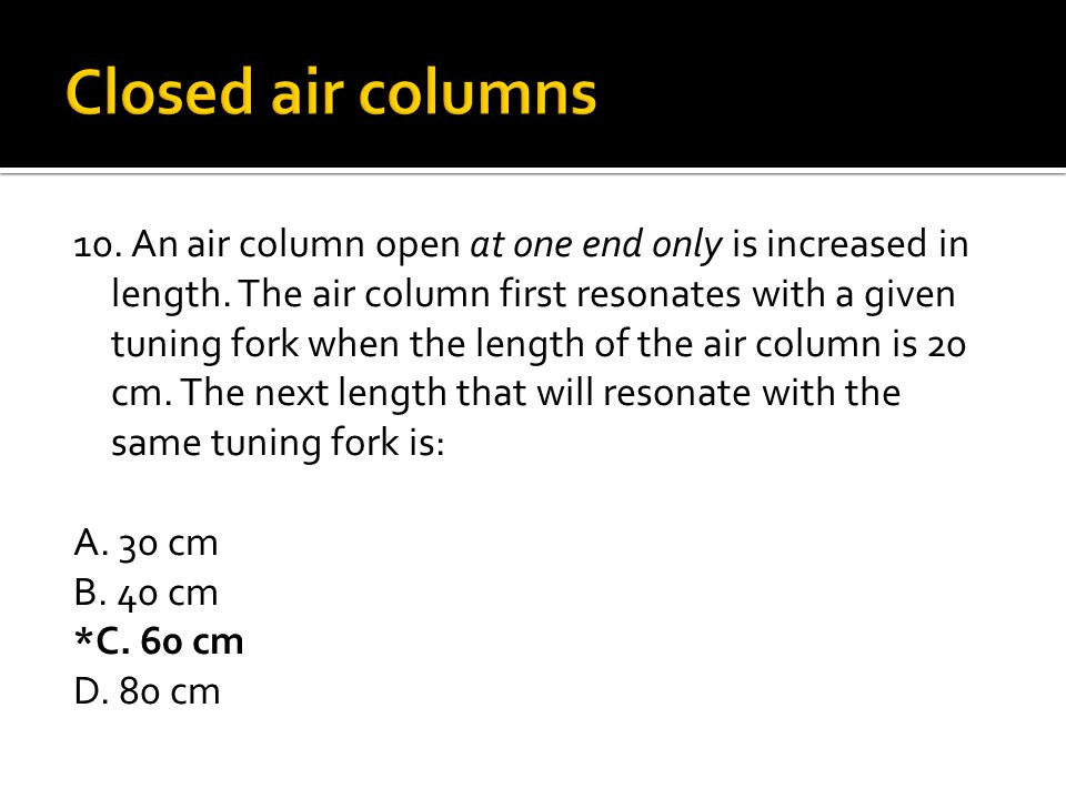 10. An air column open at one end only is increased in length. The air column first resonates with a given tuning fork when the length of the air colu