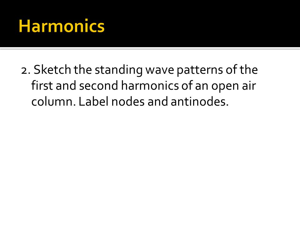 2. Sketch the standing wave patterns of the first and second harmonics of an open air column. Label nodes and antinodes.