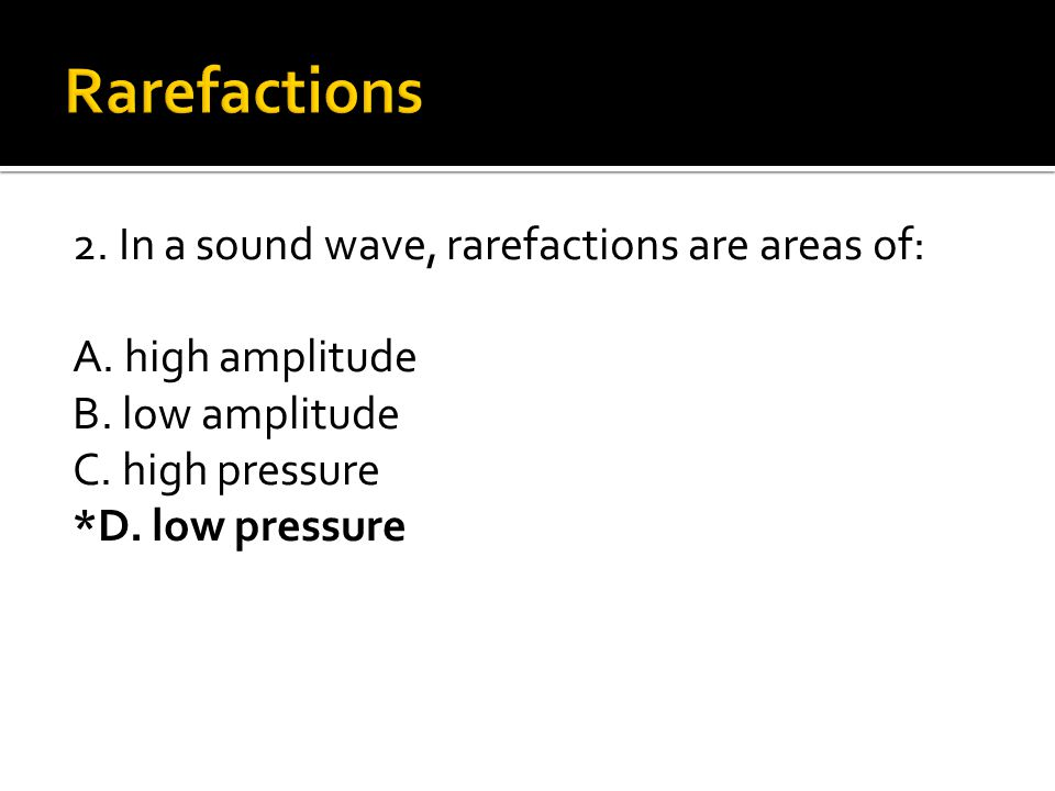 2. In a sound wave, rarefactions are areas of: A. high amplitude B. low amplitude C. high pressure *D. low pressure