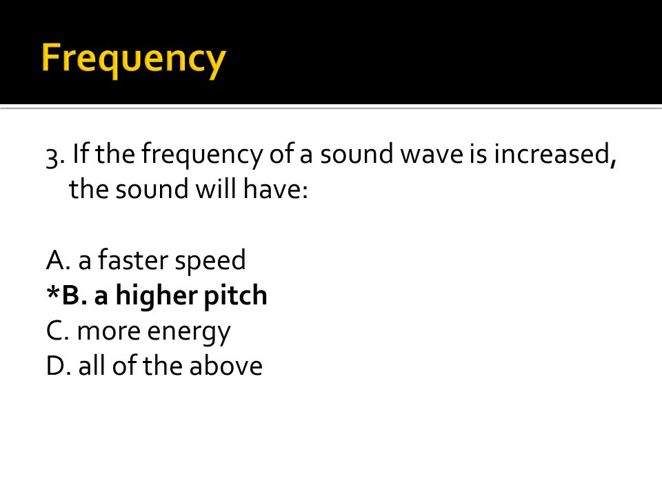 3. If the frequency of a sound wave is increased, the sound will have: A. a faster speed *B. a higher pitch C. more energy D. all of the above