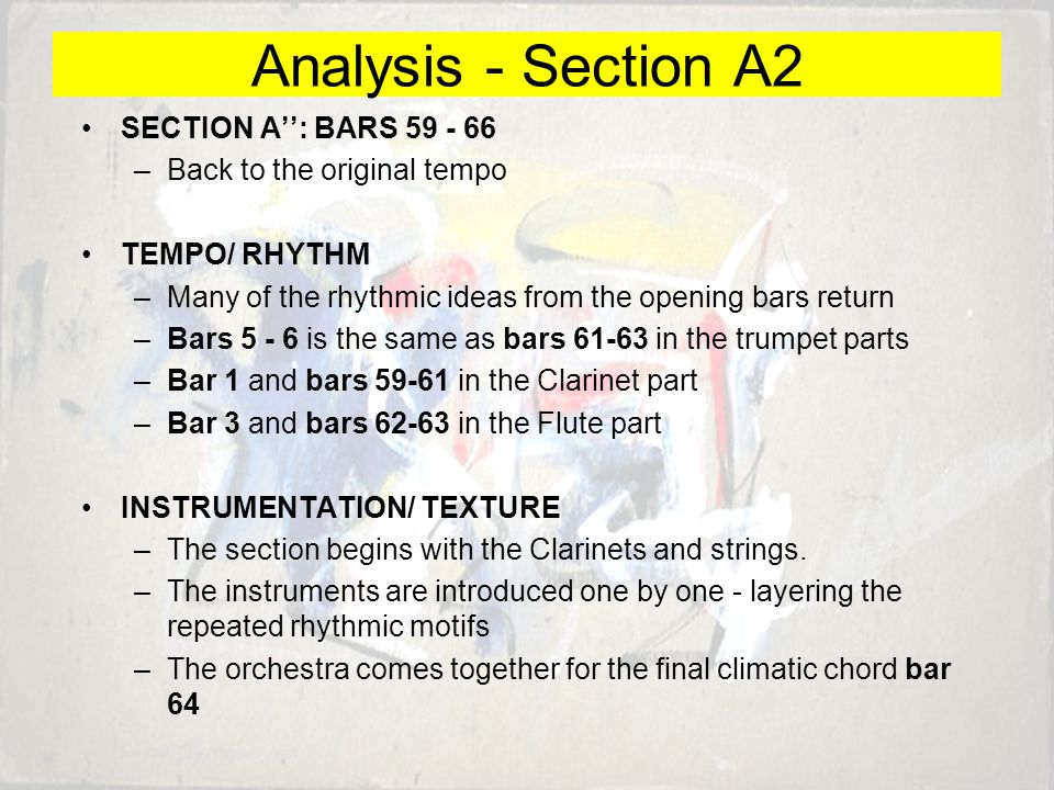 SECTION A'': BARS 59 - 66 –Back to the original tempo TEMPO/ RHYTHM –Many of the rhythmic ideas from the opening bars return –Bars 5 - 6 is the same as bars 61-63 in the trumpet parts –Bar 1 and bars 59-61 in the Clarinet part –Bar 3 and bars 62-63 in the Flute part INSTRUMENTATION/ TEXTURE –The section begins with the Clarinets and strings.