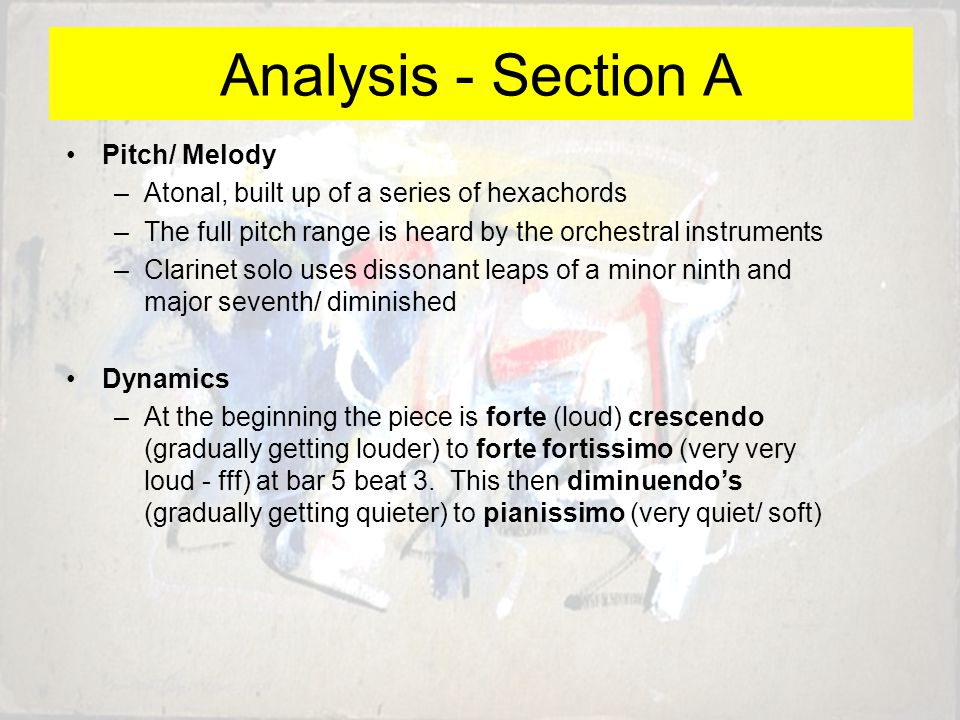Pitch/ Melody –Atonal, built up of a series of hexachords –The full pitch range is heard by the orchestral instruments –Clarinet solo uses dissonant leaps of a minor ninth and major seventh/ diminished Dynamics –At the beginning the piece is forte (loud) crescendo (gradually getting louder) to forte fortissimo (very very loud - fff) at bar 5 beat 3.