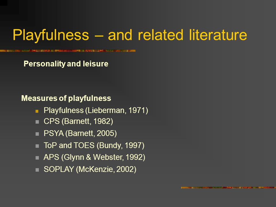 Playfulness – and related literature Personality and leisure Measures of playfulness Playfulness (Lieberman, 1971) CPS (Barnett, 1982) PSYA (Barnett, 2005) ToP and TOES (Bundy, 1997) APS (Glynn & Webster, 1992) SOPLAY (McKenzie, 2002)