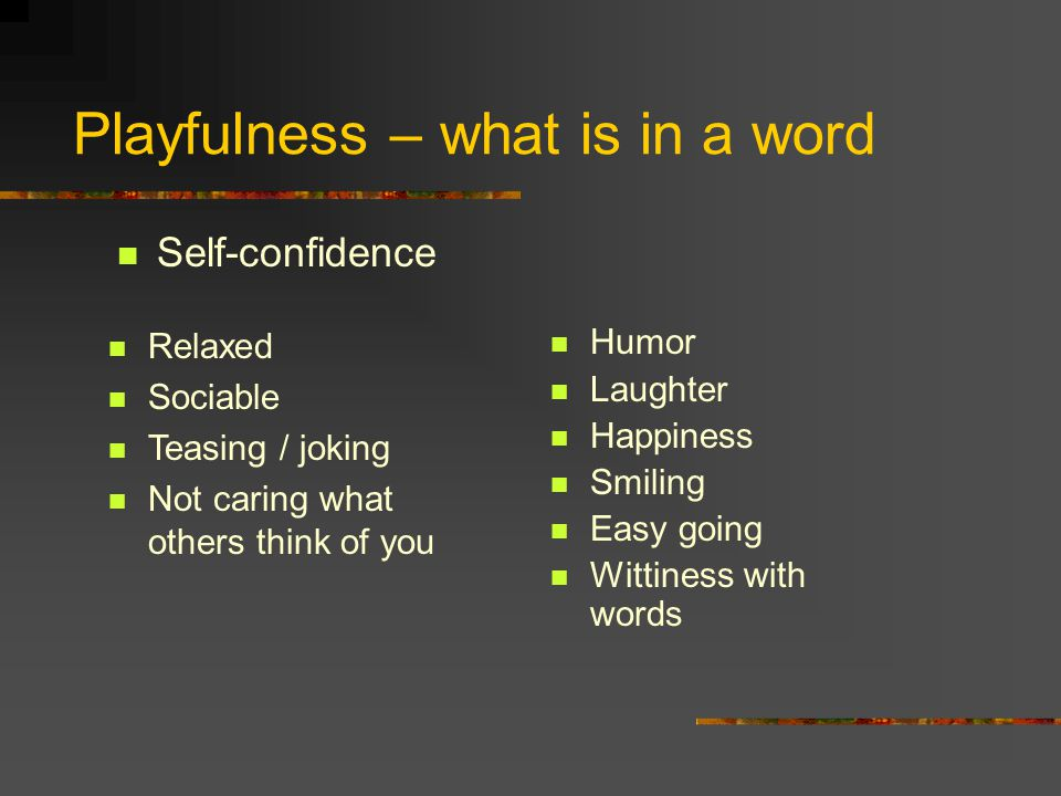 Playfulness – what is in a word Self-confidence Relaxed Sociable Teasing / joking Not caring what others think of you Humor Laughter Happiness Smiling Easy going Wittiness with words