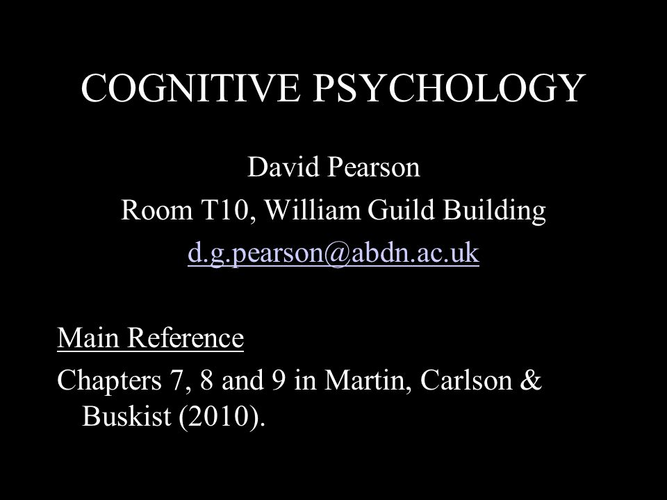 COGNITIVE PSYCHOLOGY David Pearson Room T10, William Guild Building d.g.pearson@abdn.ac.uk Main Reference Chapters 7, 8 and 9 in Martin, Carlson & Buskist (2010).