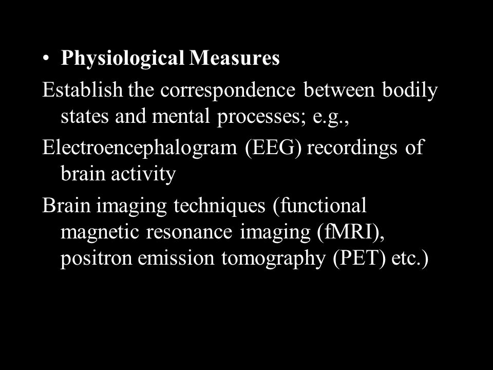 Physiological Measures Establish the correspondence between bodily states and mental processes; e.g., Electroencephalogram (EEG) recordings of brain activity Brain imaging techniques (functional magnetic resonance imaging (fMRI), positron emission tomography (PET) etc.)