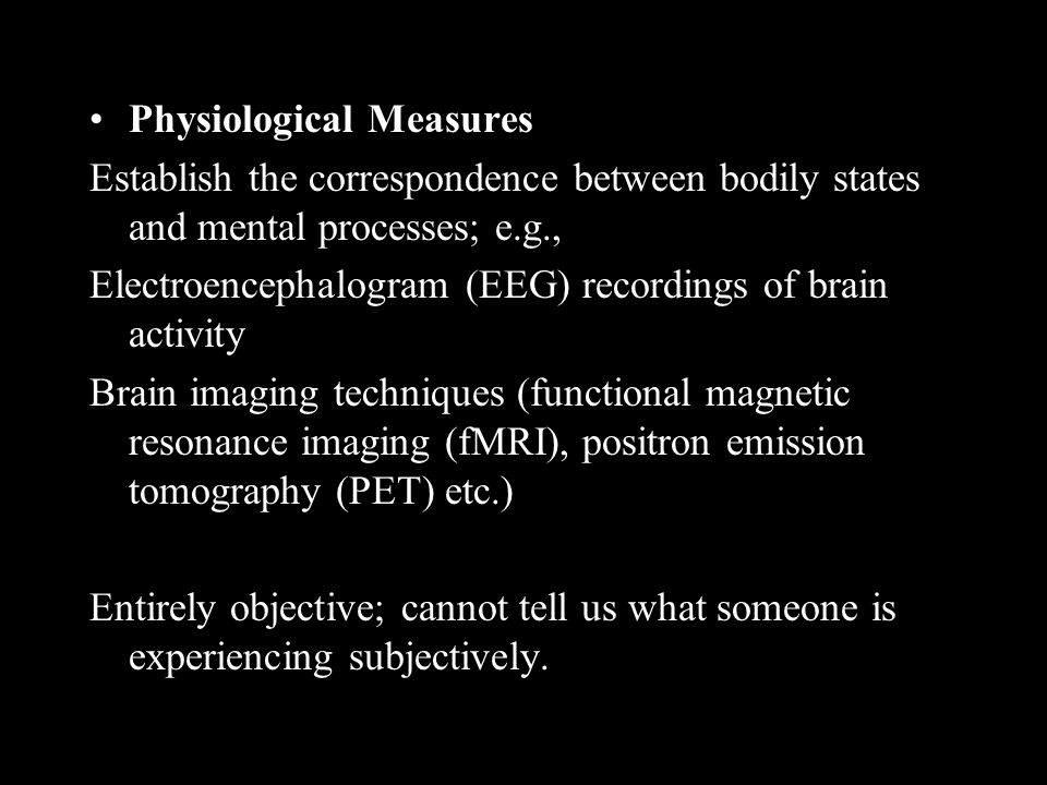 Physiological Measures Establish the correspondence between bodily states and mental processes; e.g., Electroencephalogram (EEG) recordings of brain activity Brain imaging techniques (functional magnetic resonance imaging (fMRI), positron emission tomography (PET) etc.) Entirely objective; cannot tell us what someone is experiencing subjectively.