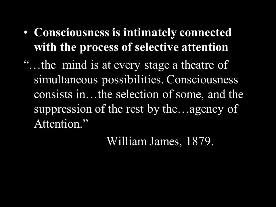 Consciousness is intimately connected with the process of selective attention …the mind is at every stage a theatre of simultaneous possibilities.